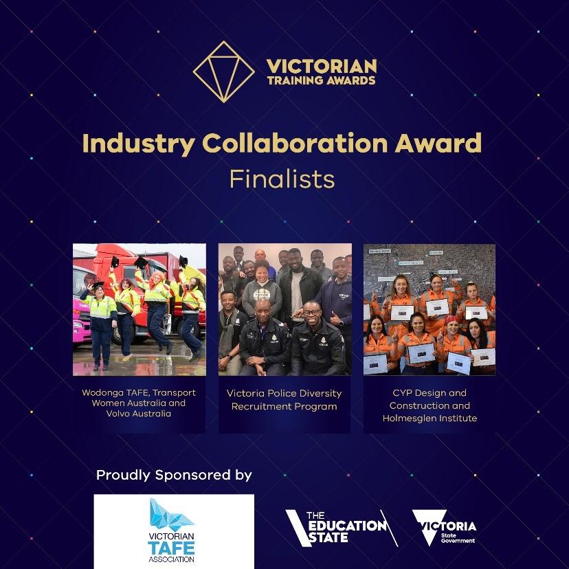Victorian Training Awards: Industry Collaboration Award (Finalists) - Wodonga TAFE, Transport Women Australia and Volvo Australia; Victoria Police Diversity Program; CVP Design and Construction and Holmesglen Institute